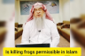 Is killing and eating Frogs permissible in Islam?