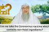 Can we take the Coronavirus Vaccine which contains Non-Halal ingredients?