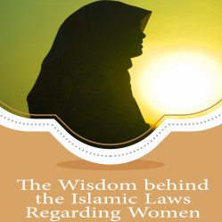 The Wisdom behind the Islamic Laws Regarding Women